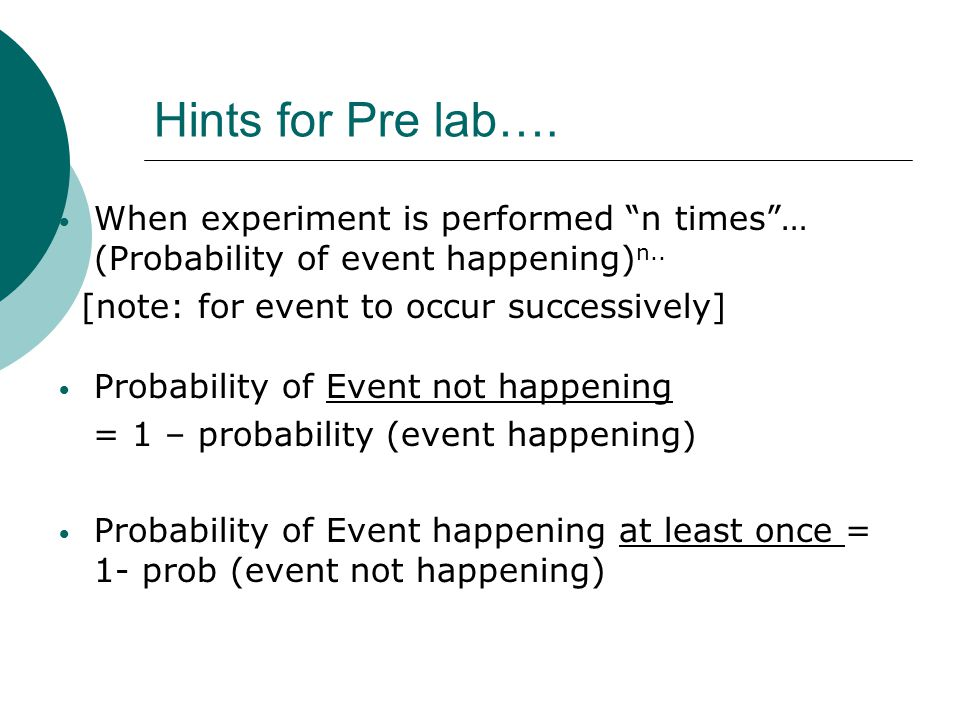 Hints for Pre lab…. When experiment is performed n times … (Probability of event happening)n.. [note: for event to occur successively]